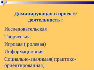 Доминирующая в проекте деятельность : Исследовательская Творческая Игровая (