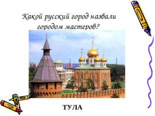 Какой русский город назвали городом мастеров? ТУЛА
