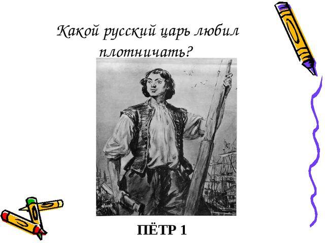 Какой русский царь любил плотничать? ПЁТР 1