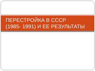 ПЕРЕСТРОЙКА В СССР (1985- 1991) И ЕЕ РЕЗУЛЬТАТЫ