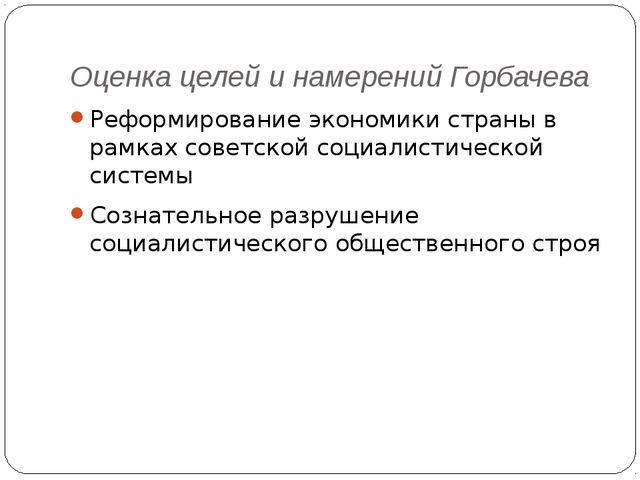 Оценка целей и намерений Горбачева Реформирование экономики страны в рамках с...