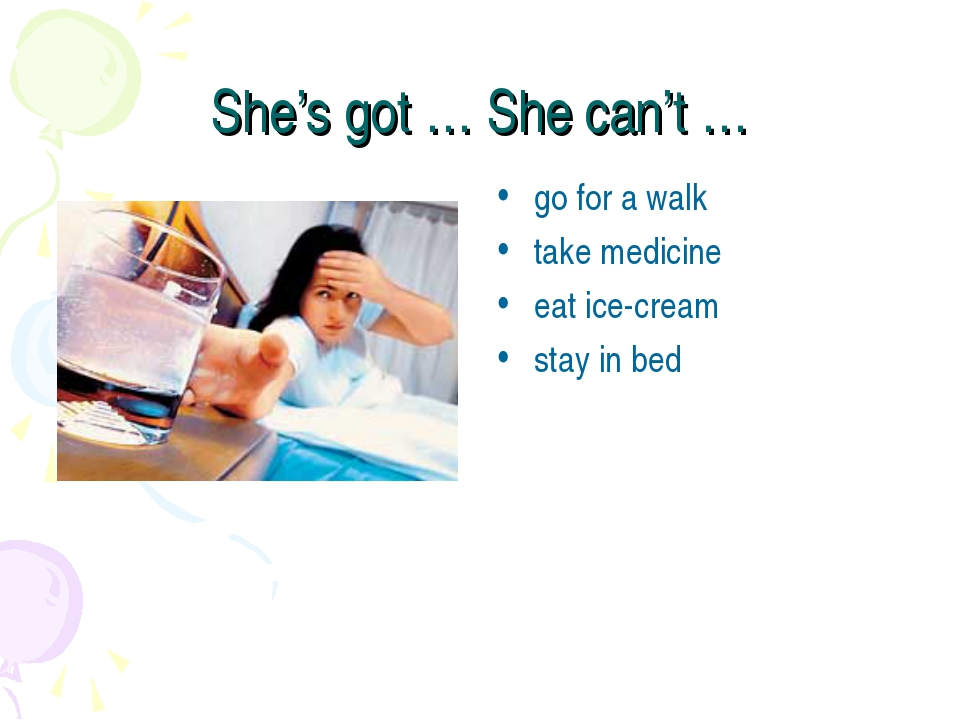 She's got … She can't … go for a walk take medicine eat ice-cream stay in bed