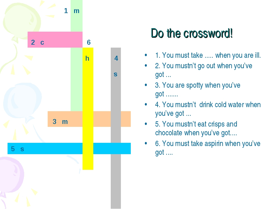 Do the crossword! 1. You must take ..... when you are ill. 2. You mustn't go...