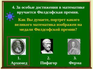 4. За особые достижения в математике вручается Филдсофская премия. Как Вы дум