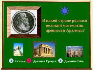 В какой стране родился великий математик древности Архимед? 1 3 2 Египет; Дре