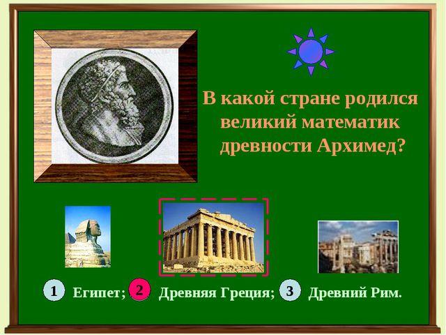 В какой стране родился великий математик древности Архимед? 1 3 2 Египет; Дре...