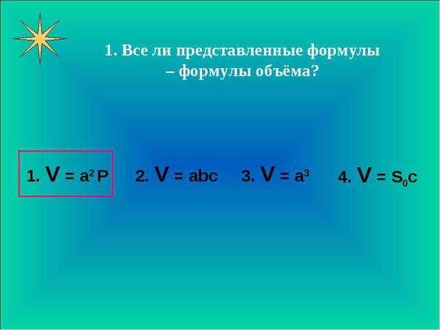 1. Все ли представленные формулы – формулы объёма? 1. V = a2 P 2. V = abc 3....