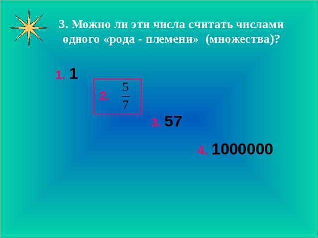 3. Можно ли эти числа считать числами одного «рода - племени» (множества)? 1....