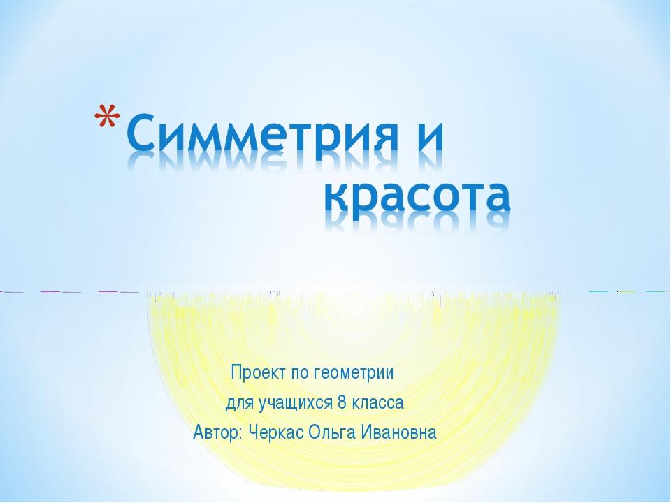 Проект по геометрии для учащихся 8 класса Автор: Черкас Ольга Ивановна