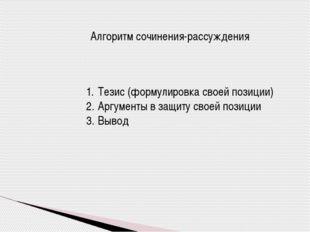 Алгоритм сочинения-рассуждения Тезис (формулировка своей позиции) Аргументы в