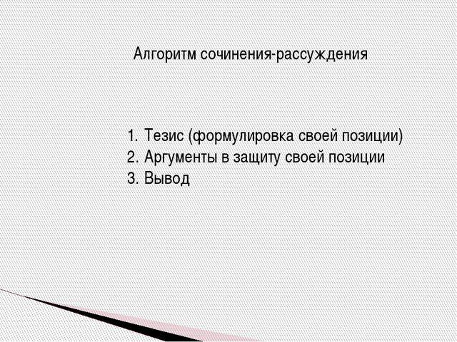 Алгоритм сочинения-рассуждения Тезис (формулировка своей позиции) Аргументы в...