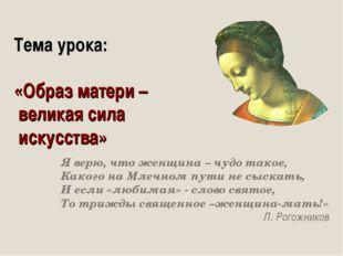 Тема урока: «Образ матери – великая сила искусства» Я верю, что женщина – чуд