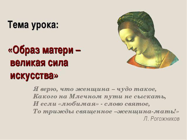Тема урока: «Образ матери – великая сила искусства» Я верю, что женщина – чуд...