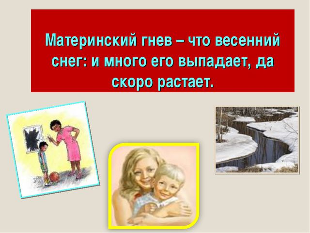 Материнский гнев – что весенний снег: и много его выпадает, да скоро растает.