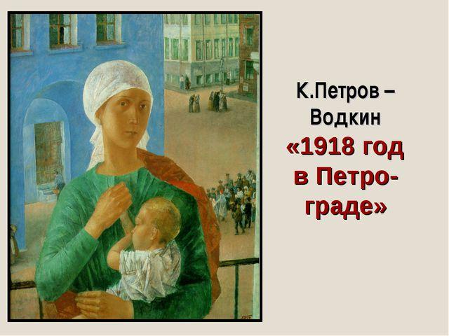 К.Петров – Водкин «1918 год в Петро- граде»