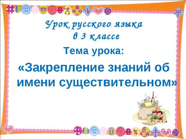 Урок русского языка в 3 классе Тема урока: «Закрепление знаний об имени суще...