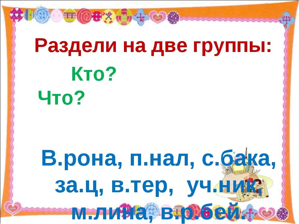 Раздели на две группы: Кто? Что? В.рона, п.нал, с.бака, за.ц, в.тер, уч.ник,...