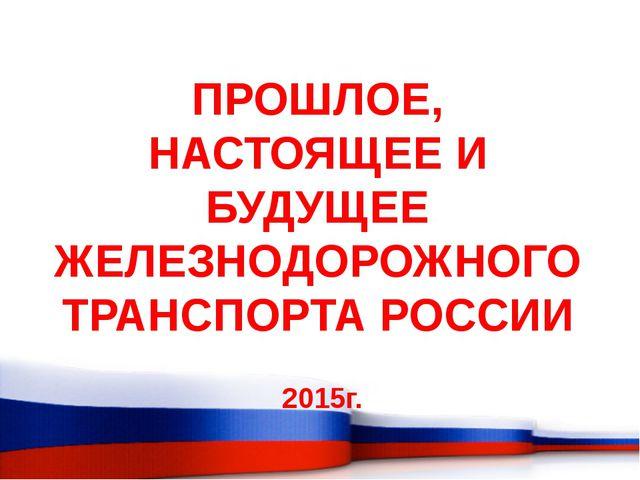 ПРОШЛОЕ, НАСТОЯЩЕЕ И БУДУЩЕЕ ЖЕЛЕЗНОДОРОЖНОГО ТРАНСПОРТА РОССИИ 2015г.