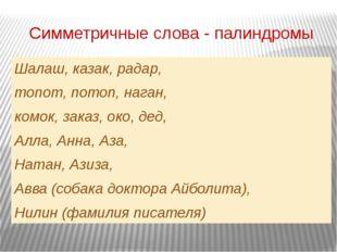 Симметричные слова - палиндромы Шалаш, казак, радар,  топот, потоп, наган,