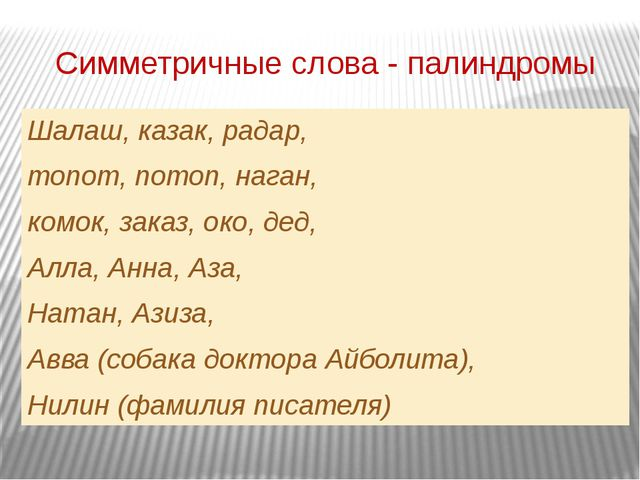 Симметричные слова - палиндромы Шалаш, казак, радар,  топот, потоп, наган,...