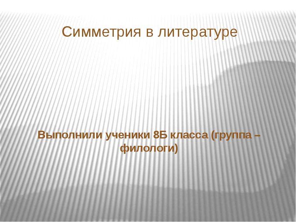 Симметрия в литературе Выполнили ученики 8Б класса (группа – филологи)