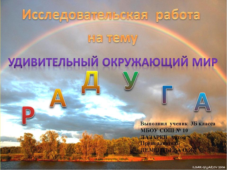Выполнил ученик 3Б класса МБОУ СОШ № 10 ЛАЗАРЕВ Антон Преподаватель ДЕМЕНТЬЕВ...
