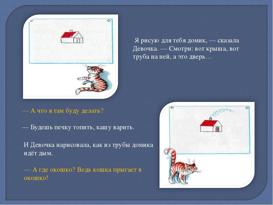 Я рисую для тебя домик, — сказала Девочка. — Смотри: вот крыша, вот труба на...