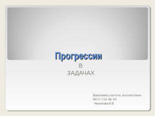 Прогрессии В ЗАДАЧАХ Выполнила учитель математики МОУ СШ № 83 Чеснокова И.В.