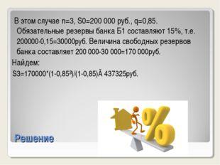Решение В этом случае n=3, S0=200000 руб., q=0,85. Обязательные резервы банк