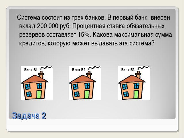 Задача 2 Система состоит из трех банков. В первый банк внесен вклад 200000 р...