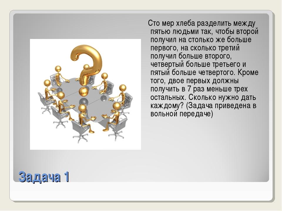 Задача 1 Сто мер хлеба разделить между пятью людьми так, чтобы второй получил...