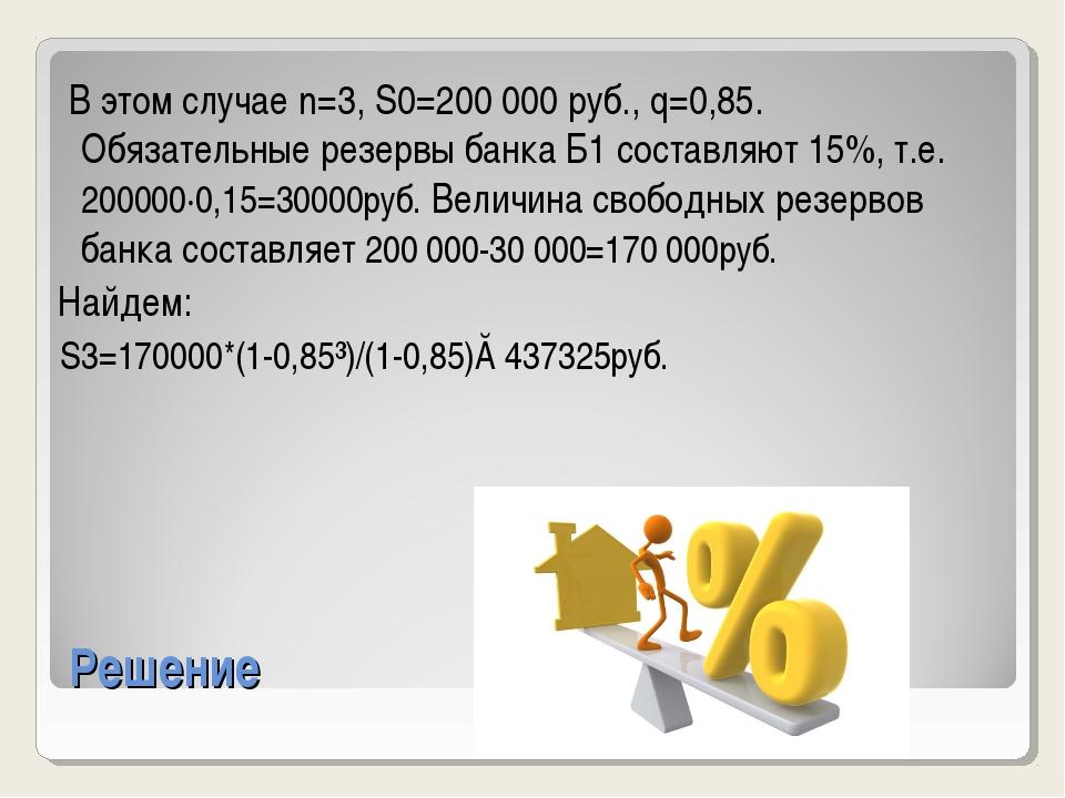 Решение В этом случае n=3, S0=200000 руб., q=0,85. Обязательные резервы банк...