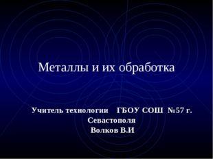 Металлы и их обработка Учитель технологии ГБОУ СОШ №57 г. Севастополя Волков