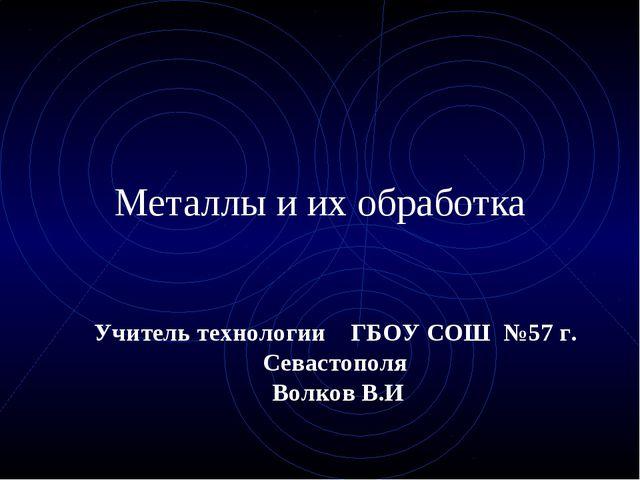 Металлы и их обработка Учитель технологии ГБОУ СОШ №57 г. Севастополя Волков...