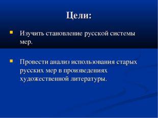 Цели: Изучить становление русской системы мер. Провести анализ использования