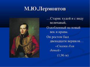 М.Ю.Лермонтов …Старик худой и с виду величавый, Озлобленный на новый век и нр