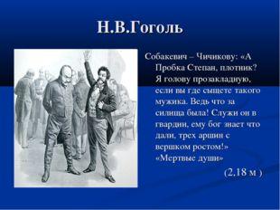 Н.В.Гоголь Собакевич – Чичикову: «А Пробка Степан, плотник? Я голову прозакла