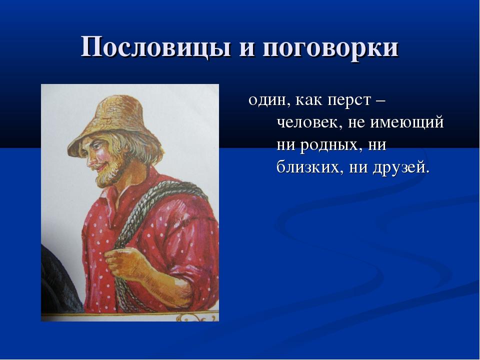 Пословицы и поговорки один, как перст – человек, не имеющий ни родных, ни бли...