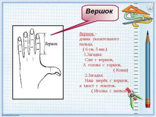 Вершок – длина указательного пальца. ( 6 см. 5 мм.) 1.Загадка: Сам с вершок,