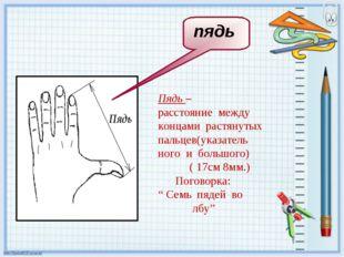 Пядь – расстояние между концами растянутых пальцев(указатель ного и большого