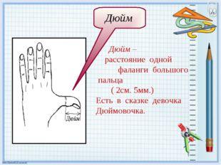Дюйм – расстояние одной фаланги большого пальца ( 2см. 5мм.) Есть в сказке