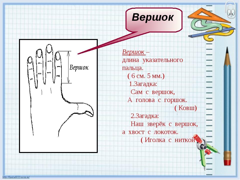 Вершок – длина указательного пальца. ( 6 см. 5 мм.) 1.Загадка: Сам с вершок,...