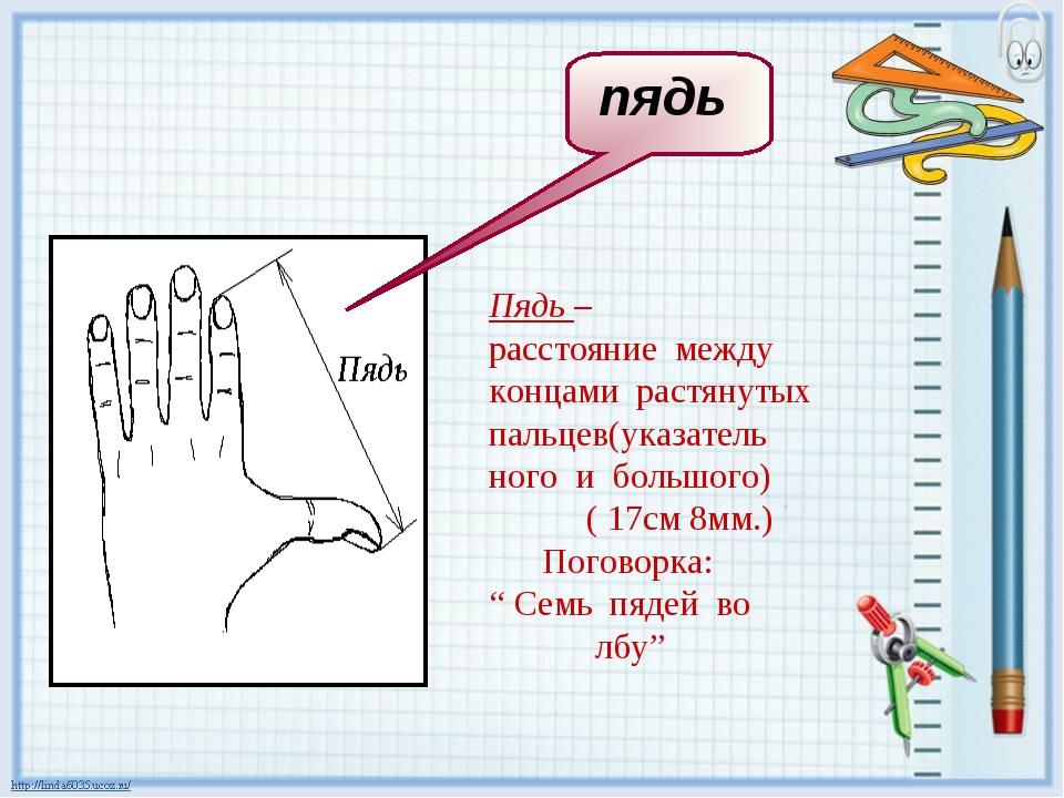 Пядь – расстояние между концами растянутых пальцев(указатель ного и большого...