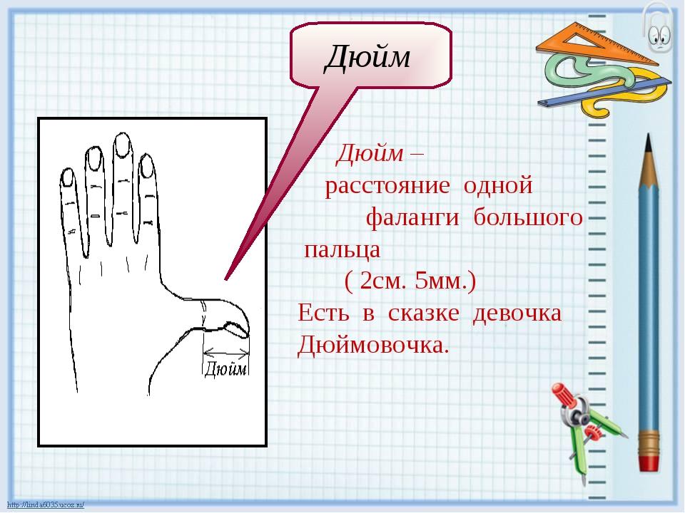 Дюйм – расстояние одной фаланги большого пальца ( 2см. 5мм.) Есть в сказке...