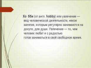 Хо́бби(от англ.hobby) или увлечение — вид человеческойдеятельности, некое