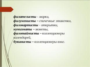 филателисты - марки, филуменисты – спичечные этикетки, филокартисты - открытк
