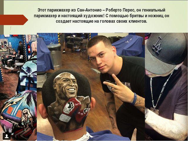 Этот парикмахер из Сан-Антонио – Роберто Перес, он гениальный парикмахер и на...