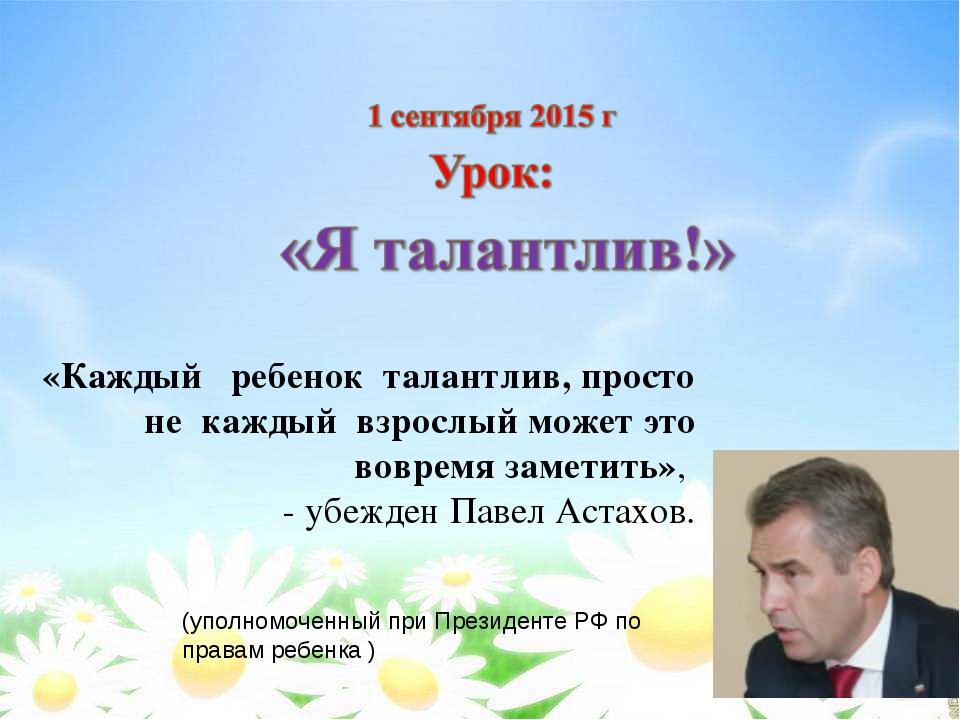 (уполномоченный при Президенте РФ по правам ребенка) «Каждый ребенок талантл...