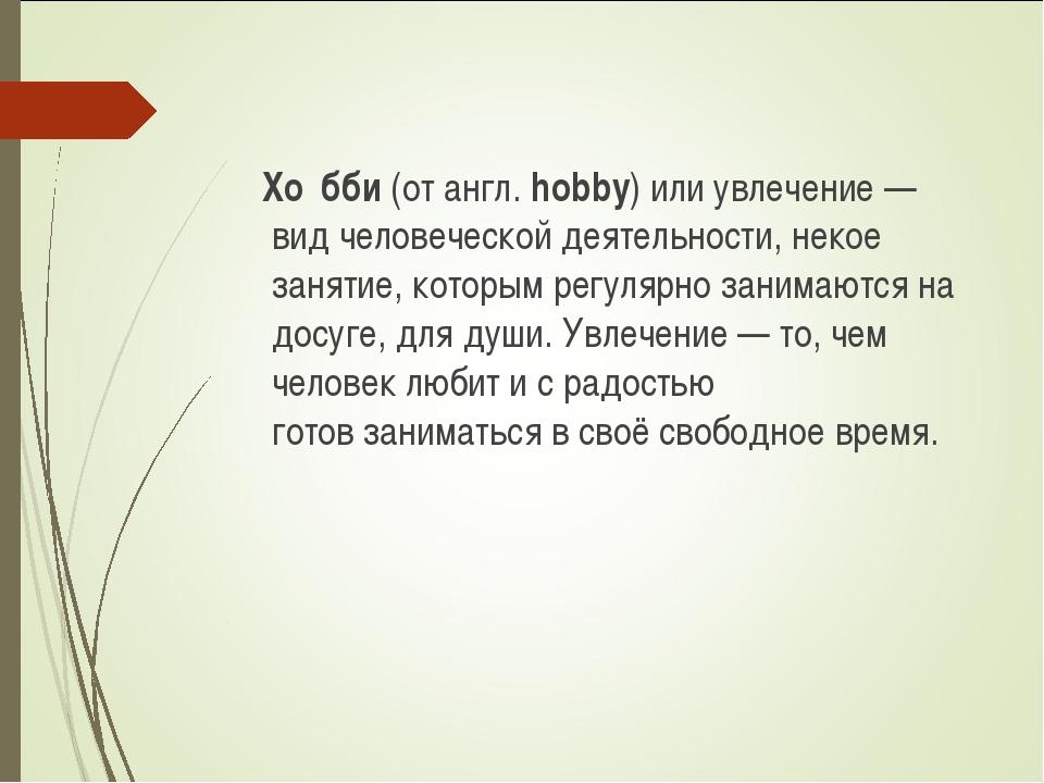 Хо́бби(от англ.hobby) или увлечение — вид человеческойдеятельности, некое...