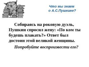Что мы знаем о А.С.Пушкине? Собираясь на роковую дуэль, Пушкин спросил жену